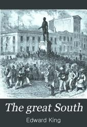 The Great South: A Record of Journeys in Louisiana, Texas, the Indian Territory, Missouri, Arkansas, Mississippi, Alabama, Georgia, Florida, South Carolina, North Carolina, Kentucky, Tennessee, Virginia, West Virginia, and Maryland