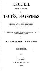Recueil manuel et pratique de traités, conventions et autres actes diplomatique: sur lesquels sont etablis les relations et les rapports existant aujourd'hui entre les divers états souvernains du globe, depuis l'année 1760 jusqu'a l'époque actuelle, Volume1