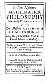Sir Isaac Newton's Mathematick Philosophy More Easily Demonstrated:: With Dr. Halley's Account of Comets Illustrated. Being Forty Lectures Read in the Publick Schools at Cambridge