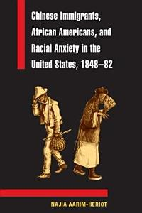Chinese Immigrants  African Americans  and Racial Anxiety in the United States  1848 82 PDF