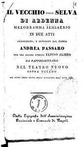 IL vecchio della selva di Ardenna melodramma semi-serio in due atti immaginato e composto dal signor Andrea Passaro tra gli arcadi romani Elpino Alibeo
