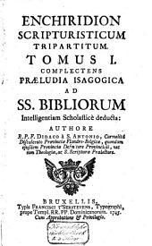 Enchiridion scripturisticum tripartitum ...: Complectens Præludia isagogica ad SS. Bibliorum intelligentiam scholasticè deducta, Volume 1