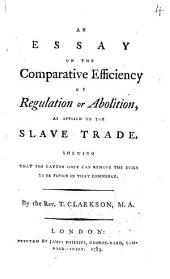 An Essay on the Comparative Efficiency of Regulation Or Abolition, as Applied to the Slave Trade: Shewing that the Latter Only Can Remove the Evils to be Found in that Commerce, Volume 4