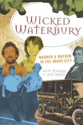 Wicked Waterbury: Madmen & Mayhem in the Brass City