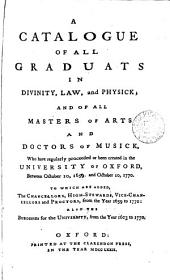 A Catalogue of All Graduats in Divinity, Law, and Physick; and of All Masters of Arts and Doctors of Musick, who Have Regularly Proceeded Or Been Created in the University of Oxford, Between October 10, 1659. and October 10, 1770. To which are Added, the Chancellors, High-Stewards, Vice-Chancellors and Proctors, from the Year 1659 to 1770: Also the Burgesses for the University, from the Year 1603 to 1770..