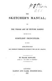 The Sketcher's Manual, Or, The Whole Art of Picture Making Reduced to the Simplest Principles: By which Amateurs May Instruct Themselves Without the Aid of a Master