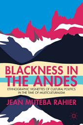 Blackness in the Andes: Ethnographic Vignettes of Cultural Politics in the Time of Multiculturalism