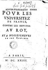 Aduertissement pour les vniuersitez de France, contre les Iesuites au roy et à nosseigneurs de son conseil