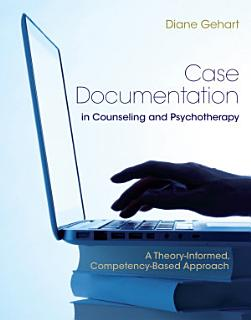 Case Documentation in Counseling and Psychotherapy  A Theory Informed  Competency Based Approach Book