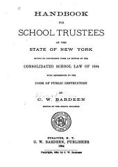 Handbook for School Trustees of the State of New York: Giving in Convenient Form an Epitom of the Consolidated School Law of 1894 with References to the Code of Public Instruction