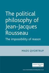 The Political Philosophy of Jean-Jacques Rousseau: The Impossibility of Reason