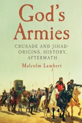 God's Armies: Crusade and Jihad: Origins, History, Aftermath