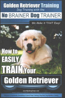 Golden Retriever Training Dog Training With the No Brainer Dog Trainer  We Make It That Easy  PDF