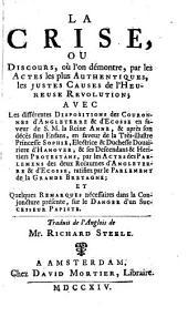 La crise, ou Discours, où l'on démontre, par les actes les plus authentiques, les justes causes de l'heureuse revolution: avec les différentes dispositions des couronnes d'Angleterre & d'Ecosse en faveur de S.M. la reine Anne, & après son décès sans enfans, en faveur de la ... princesse Sophie, electrice ... d'Hanover ... & ses descendans & heritiers protestans ...