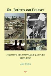 Oil, Politics and Violence: Nigeria's Military Coup Culture (1966-1976)