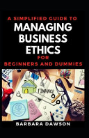 A Simplified Guide To Managing Business Ethics For Beginners And Dummies PDF