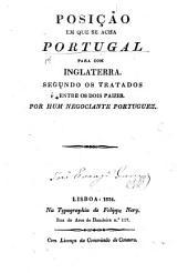 Posição em que se acha Portugal para com Inglaterra segundo os tratados entre os dois paizes. Por hum Negociante Portuguez