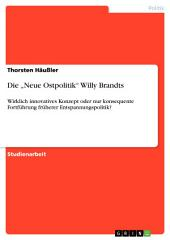 """Die """"Neue Ostpolitik"""" Willy Brandts: Wirklich innovatives Konzept oder nur konsequente Fortführung früherer Entspannungspolitik?"""