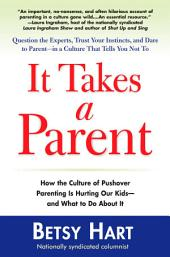 It Takes a Parent: How the Culture of Pushover Parenting Is Hurting Our Children-and What to DoAbout it