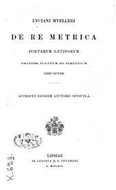 Luciani Muelleri de re metrica poetarum latinorum praeter Plautum et Terentium libri septem: accedunt eiusdem auctoris opuscula