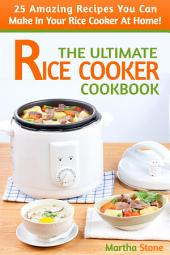 The Ultimate Rice Cooker Cookbook: 25 Amazing Recipes You Can Make In Your Rice Cooker At Home!