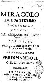 Il miracolo del Santissimo Sacramento seguito in S. Ambrogio di Firenze l'anno 1230. Descritto da Agostino Coltellini accademico apatista. Al serenissimo Ferdinando 2. g.d. di Toscana