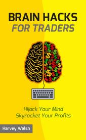 Brain Hacks For Traders: Hijack Your Mind Skyrocket Your Profits