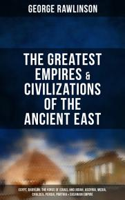 The Greatest Empires   Civilizations of the Ancient East  Egypt  Babylon  The Kings of Israel and Judah  Assyria  Media  Chaldea  Persia  Parthia   Sasanian Empire PDF