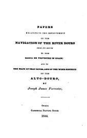 Papers Relating to the Improvement of the Navigation of the River Douro from Its Mouth to the Barca de Vilvestre in Spain: And to the Maps of that River, and of the Wine-district of the Alto-Douro