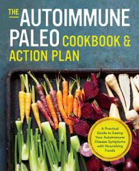 The Autoimmune Paleo Cookbook Action Plan A Practical Guide To Easing Your Autoimmune Disease Symptoms With Nourishing Food Book PDF