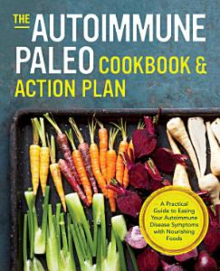The Autoimmune Paleo Cookbook   Action Plan  A Practical Guide to Easing Your Autoimmune Disease Symptoms with Nourishing Food Book