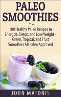 Paleo Smoothies  100 Healthy Paleo Recipes to Energize  Detox  and Lose Weight   Green  Tropical  and Fruit Smoothies All Paleo Approved PDF