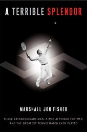 A Terrible Splendor: Three Extraordinary Men, a World Poised for War, and the Greatest Tennis MatchEver Played