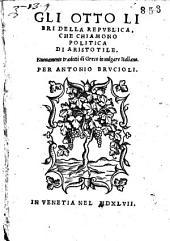 Gli otto libri della republica, che chiamono Politica di Aristotile. Nuouamente tradotti di greco in uulgare italiano per Antonio Brucioli