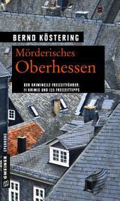 Mörderisches Oberhessen: 11 Krimis und 125 Freizeittipps