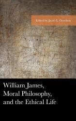 William James, Moral Philosophy, and the Ethical Life