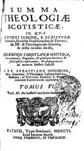 SUMMA THEOLOGIAE SCOTISTICAE, IN QUA EX FIDEI LUMINE, S. SCRIPTURAE Oraculis, Ecclesiae Traditionibus, & Decretis, SS. PP. & Theologorum sententia, & rectae rationis ductu, RELIGIONIS CHRISTIANAE MYSTERIA, Sacramenta, Dogmata, [et] praecepta breviter, [et] scholastice explicantur, [et] propugnantur ad mentem Doctoris Subtilis: Tract. XI. De ineffabilimysterio Incarnationi, Volume 6