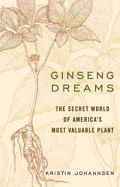 Ginseng Dreams: The Secret World of America's Most Valuable Plant