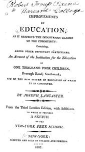 Improvements in Education, as it Respects the Industrious Classes of the Community: Containing Among Other Important Particulars, an Account of the Institution for the Education of One Thousand Poor Children, Borough Road, Southwark; and of the New System of Education on which it is Conducted