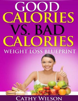 Good Calories Vs  Bad Calories  Weight Loss Blueprint