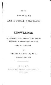 On The Divisions and Mutual Relations of Knowledge: A Lecture read before the Rugby Literary & Scientific Society, April 6, 1835