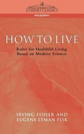 How to Live: Rules for Healthful Living, Based on Modern Science