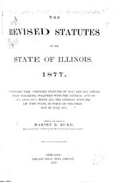 "The Revised Statutes of the State of Illinois. 1877: Comprising the ""Revised Statutes of 1874,"" and All Amendments Thereto, Together with the General Acts of 1875 and 1877, Being All the General Statutes of the State, in Force on the First Day of July, 1877"