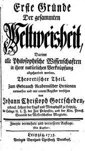 Erste Gründe der gesammten Weltweisheit: darinn alle philosophische Wissenschaften, in ihrer natürlichen Verknüpfung, in zween Theilen abgehandelt werden...