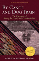 By Canoe and Dog Train  The Adventures of Sharing the Gospel with Canadian Indians  Updated Edition  Includes Original Illustrations