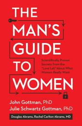 "The Man's Guide to Women: Scientifically Proven Secrets from the ""Love Lab"" About What Women Really Want"