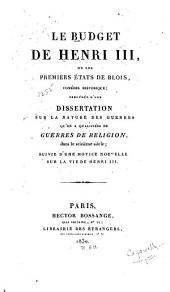 Le budget de Henri III: ou les premiers états de Blois, comédie historique; précédée d'une dissertation sur la nature des guerres qu'on a qualifiées de guerres de religion, dans le seizième siècle; suivie d'une notice nouvelle sur la vie de Henri III.