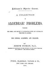 A Collection of Algebraic Problems, Designed for Drill and Review in Connection with Any Systematic Treatise on Algebra ...