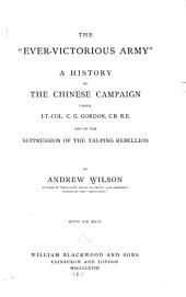 "The ""ever-victorious Army,"": A History of the Chinese Campaign Under Lt.-Col. C.G. Gordon ... and of the Suppression of the Tai-ping Rebellion"