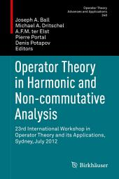 Operator Theory in Harmonic and Non-commutative Analysis: 23rd International Workshop in Operator Theory and its Applications, Sydney, July 2012